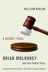 A Secret Trial: Brian Mulroney and the Public Trust - William Kaplan
