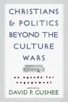 Christians and Politics Beyond the Culture Wars: An Agenda for Engagement - David P. Gushee