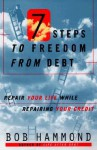 7 Steps to Freedom from Debt: Repair Your Life While Repairing Your Credit - Bob Hammond