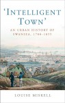 Intelligent Town: An Urban History of Swansea, 1780-1855 - Louise Miskell