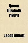 Queen Elizabeth I: A Biography - Jacob Abbott