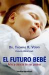 El Futuro Bebe: Arte y Ciencia de Ser Padres = Tomorrow's Baby - Thomas R. Verny, Juanjo Estrella