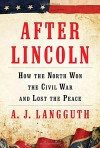 After Lincoln: How the North Won the Civil War and Lost the Peace - A. J. Langguth