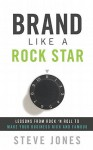 Brand Like A Rock Star: Lessons from Rock 'n Roll to Make Your Business Rich and Famous - Steve Jones