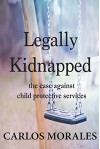 Legally Kidnapped: The Case Against Child Protective Services - Carlos Morales, Calvin Thompson