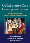 Collaborative Case Conceptualization: Working Effectively with Clients in Cognitive-Behavioral Therapy - Willem Kuyken, Christine A. Padesky, Robert Dudley