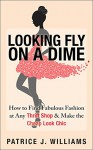Looking Fly on a Dime: How to Find Fabulous Fashion at Any Thrift Shop & Make the Cheap Look Chic - Patrice Williams Marks