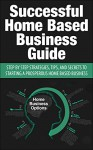Successful Home Based Business Guide: Step by Step Strategies, Tips, and Secrets to Starting a Prosperous Home Based Business (Home Based Business, Making ... Business, Entrepreneur, Marketing Online) - John Stevens, Business Books, Home Based Business, Making Money From Home, Online Business, Making Money At Home, Business Start-Up, Entrepreneur