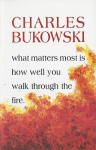 What Matters Most Is How Well You Walk Through the Fire - Charles Bukowski