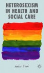 Heterosexism in Health and Social Care - Julie Fish