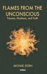 Flames from the Unconscious: Trauma, Madness, and Faith - Michael Eigen