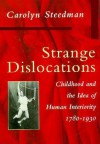 Strange Dislocations: Childhood and the Idea of Human Interiority - Carolyn Steedman