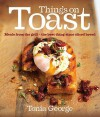 Things on Toast: Meals From the Grill - the Best Thing Since Sliced Bread - Tonia George