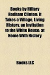 Books By Hillary Rodham Clinton (Study Guide): It Takes A Village, Living History, An Invitation To The White House: At Home With History - Hillary Rodham Clinton