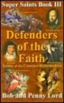 Defenders of the Faith: Saints of the Counter-Reformation - Bob Lord, Penny Lord