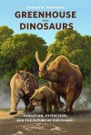 Greenhouse of the Dinosaurs: Evolution, Extinction, and the Future of Our Planet - Donald R. Prothero