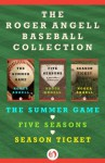 The Roger Angell Baseball Collection: The Summer Game, Five Seasons, and Season Ticket - Roger Angell