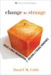 Change To Strange: Create A Great Organization By Building A Strange Workforce - Daniel M. Cable