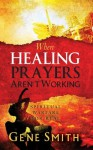 When Healing Prayers Aren't Working: Spiritual Warfare for Real - Gene Smith