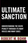 Ultimate Sanction: Understanding the Death Penalty Through Its Many Voices and Many Sides - Robert M. Bohm