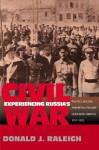 Experiencing Russia's Civil War: Politics, Society, and Revolutionary Culture in Saratov, 1917-1922 - Donald J. Raleigh