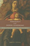 Theology and Down Syndrome: Reimagining Disability in Late Modernity - Amos Yong