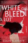 White Girl Bleed a Lot: The Return of Racial Violence to America and How the Media Ignore It - Colin Flaherty