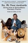Yes, We Treat Aardvarks - Stories from an Extraordinary Veterinary Practice - Robert M. Miller