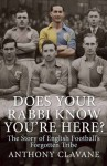 Does Your Rabbi Know You're Here?: The Story of English Football's Forgotten Tribe - Anthony Clavane