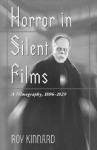 Horror in Silent Films: A Filmography, 1896-1929 - Roy Kinnard