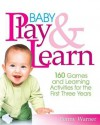 Baby Play And Learn: 160 Games and Learning Activities for the First Three Years - Penny Warner