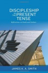 Discipleship in the Present Tense: Reflections on Faith and Culture - James K.A. Smith