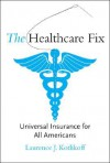 The Healthcare Fix: Universal Insurance for All Americans - Laurence J. Kotlikoff