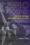 Epic Sound: Music in Postwar Hollywood Biblical Films - Stephen C. Meyer