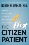 The Citizen Patient: Reforming Health Care for the Sake of the Patient, Not the System - Nortin M Hadler