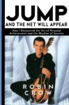 Jump and the Net Will Appear: How I Discovered the Art of Personal Achievement and the Rhythm of Success - Robin Crow