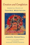 Creation and Completion: Essential Points of Tantric Meditation - Jamgon Kongtrul, Sarah Harding, Khenchen Thrangu