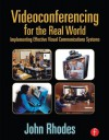 Videoconferencing for the Real World: Implementing Effective Visual Communications Systems - John Rhodes
