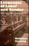 Languages of Labor and Gender: Female Factory Work in Germany, 1850-1914 - Kathleen Canning