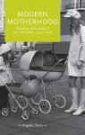 Modern Motherhood: Women and Family in England, 1945-2000 - Angela Davis