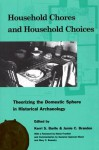 Household Chores and Household Choices: Theorizing the Domestic Sphere in Historical Archaeology - Kerri S. Barile, Mary Jo Galindo, Mindy L. Bonine, Efstathios I. Pappas, Maria Franklin, Mary Carolyn Beaudry, Whitney L. Battle, Margaret C. Wood, Leslie C. Stewart-Abernathy, Nesta Anderson, James M. Davidson