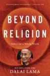 Beyond Religion: Ethics for a Whole World - Tenzin Gyatso 14th Dalai Lama, Alexander Norman