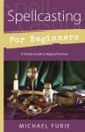 Spellcasting for Beginners: A Simple Guide to Magical Practice (For Beginners (Llewellyn's)) - Michael Furie