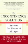 The Incontinence Solution: Answers for Women of All Ages - William H. Parker, Rachel Parker
