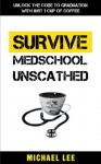 SURVIVE MEDSCHOOL UNSCATHED: Unlock the Code to Graduation with just 1 Cup of Coffee - Michael Lee, TS, Denise