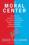 The Moral Center: How We Can Reclaim Our Country from Die-Hard Extremists, Rogue Corporations, Hollywood Hacks, and Pretend Patriots - David Callahan