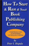 How To Start And Run A Small Book Publishing Company: A Small Business Guide To Self-Publishing And Independent Publishing - Peter I. Hupalo