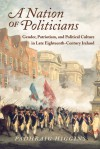 A Nation of Politicians: Gender, Patriotism, and Political Culture in Late Eighteenth-Century Ireland - Padhraig Higgins