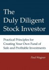 The Duly Diligent Stock Investor: Practical Principles for Creating Your Own Fund of Safe and Profitable Investments - Paul Wagner, Lisa Bezella, Greg Wagner