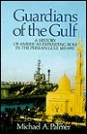 Guardians of the Gulf: A History of America's Expanding Role in the Persian Gulf, 1833-1992 - Michael A. Palmer
